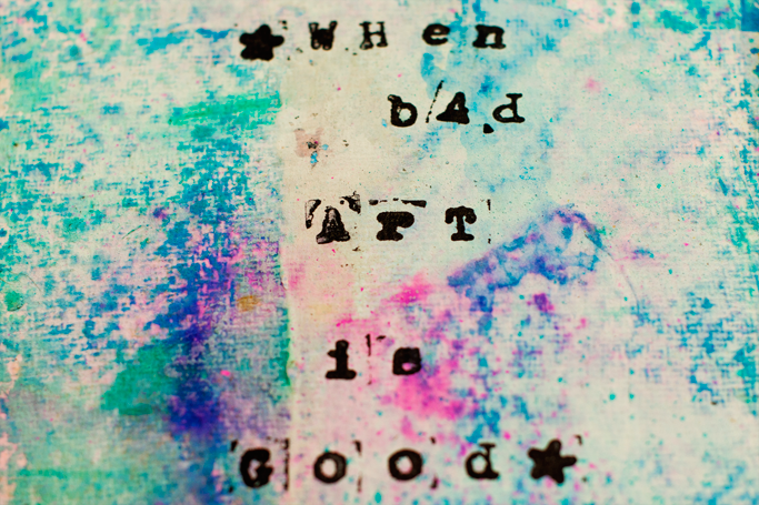 "Words ""When Bad Art is Good"" stamped on mixed media background"