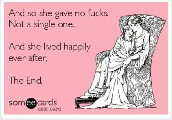 meme- And so she gave no fucks. Not a single on. And she lived happily ever after. The end.